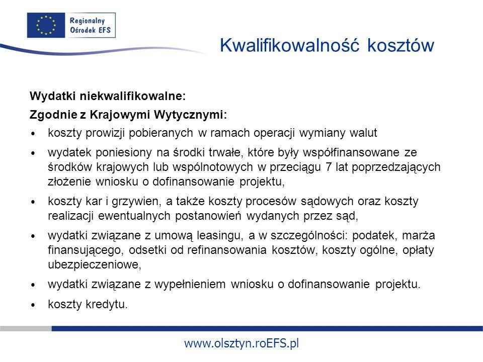 www.olsztyn.roEFS.pl Kwalifikowalność kosztów Wydatki niekwalifikowalne: Zgodnie z Krajowymi Wytycznymi: koszty prowizji pobieranych w ramach operacji wymiany walut wydatek poniesiony na środki trwałe, które były współfinansowane ze środków krajowych lub wspólnotowych w przeciągu 7 lat poprzedzających złożenie wniosku o dofinansowanie projektu, koszty kar i grzywien, a także koszty procesów sądowych oraz koszty realizacji ewentualnych postanowień wydanych przez sąd, wydatki związane z umową leasingu, a w szczególności: podatek, marża finansującego, odsetki od refinansowania kosztów, koszty ogólne, opłaty ubezpieczeniowe, wydatki związane z wypełnieniem wniosku o dofinansowanie projektu.