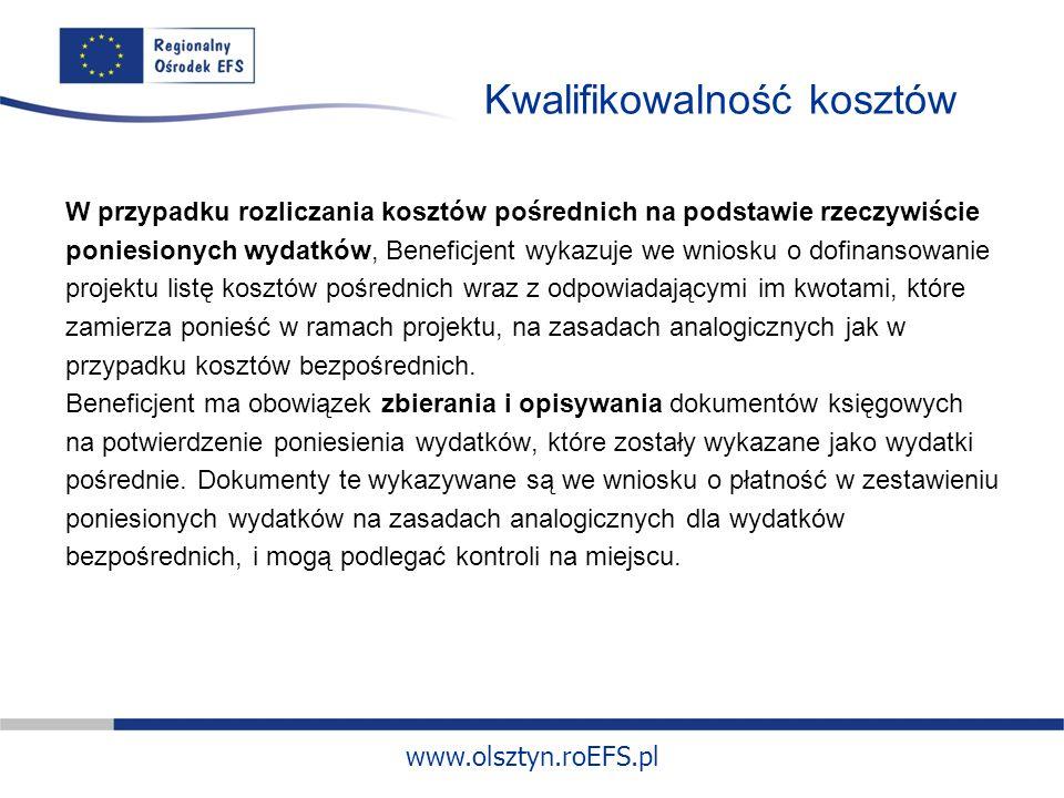 www.olsztyn.roEFS.pl Kwalifikowalność kosztów W przypadku rozliczania kosztów pośrednich na podstawie rzeczywiście poniesionych wydatków, Beneficjent wykazuje we wniosku o dofinansowanie projektu listę kosztów pośrednich wraz z odpowiadającymi im kwotami, które zamierza ponieść w ramach projektu, na zasadach analogicznych jak w przypadku kosztów bezpośrednich.