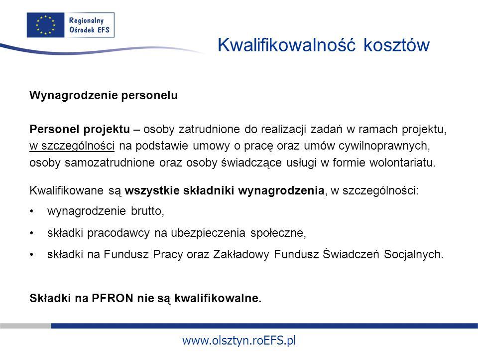 www.olsztyn.roEFS.pl Kwalifikowalność kosztów Wynagrodzenie personelu Personel projektu – osoby zatrudnione do realizacji zadań w ramach projektu, w szczególności na podstawie umowy o pracę oraz umów cywilnoprawnych, osoby samozatrudnione oraz osoby świadczące usługi w formie wolontariatu.