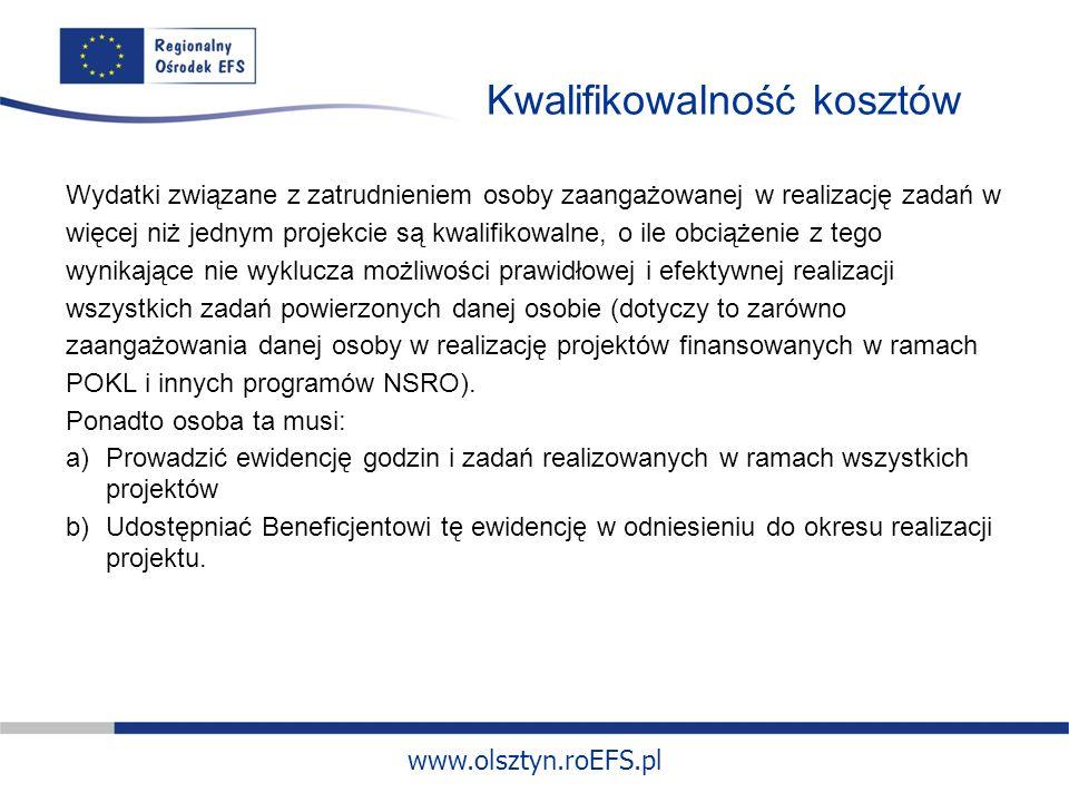www.olsztyn.roEFS.pl Kwalifikowalność kosztów Wydatki związane z zatrudnieniem osoby zaangażowanej w realizację zadań w więcej niż jednym projekcie są kwalifikowalne, o ile obciążenie z tego wynikające nie wyklucza możliwości prawidłowej i efektywnej realizacji wszystkich zadań powierzonych danej osobie (dotyczy to zarówno zaangażowania danej osoby w realizację projektów finansowanych w ramach POKL i innych programów NSRO).