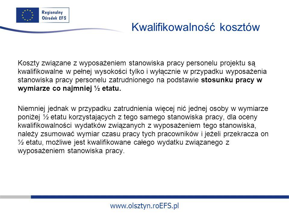 www.olsztyn.roEFS.pl Kwalifikowalność kosztów Koszty związane z wyposażeniem stanowiska pracy personelu projektu są kwalifikowalne w pełnej wysokości tylko i wyłącznie w przypadku wyposażenia stanowiska pracy personelu zatrudnionego na podstawie stosunku pracy w wymiarze co najmniej ½ etatu.