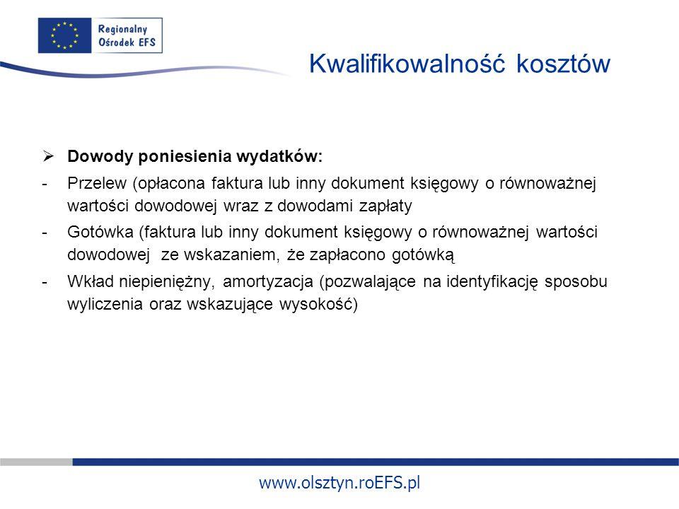 www.olsztyn.roEFS.pl Kwalifikowalność kosztów Dowody poniesienia wydatków: -Przelew (opłacona faktura lub inny dokument księgowy o równoważnej wartości dowodowej wraz z dowodami zapłaty -Gotówka (faktura lub inny dokument księgowy o równoważnej wartości dowodowej ze wskazaniem, że zapłacono gotówką -Wkład niepieniężny, amortyzacja (pozwalające na identyfikację sposobu wyliczenia oraz wskazujące wysokość)
