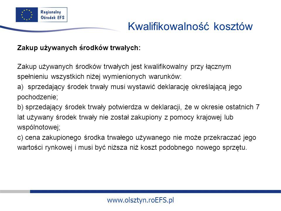 www.olsztyn.roEFS.pl Kwalifikowalność kosztów Zakup używanych środków trwałych: Zakup używanych środków trwałych jest kwalifikowalny przy łącznym spełnieniu wszystkich niżej wymienionych warunków: a)sprzedający środek trwały musi wystawić deklarację określającą jego pochodzenie; b) sprzedający środek trwały potwierdza w deklaracji, że w okresie ostatnich 7 lat używany środek trwały nie został zakupiony z pomocy krajowej lub wspólnotowej; c) cena zakupionego środka trwałego używanego nie może przekraczać jego wartości rynkowej i musi być niższa niż koszt podobnego nowego sprzętu.