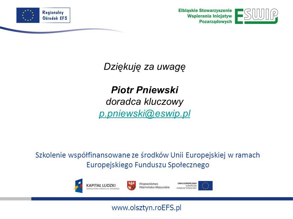www.olsztyn.roEFS.pl Szkolenie współfinansowane ze środków Unii Europejskiej w ramach Europejskiego Funduszu Społecznego Dziękuję za uwagę Piotr Pniewski doradca kluczowy p.pniewski@eswip.pl