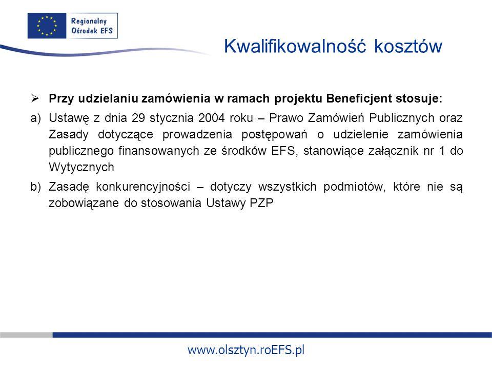 www.olsztyn.roEFS.pl Kwalifikowalność kosztów Przy udzielaniu zamówienia w ramach projektu Beneficjent stosuje: a)Ustawę z dnia 29 stycznia 2004 roku – Prawo Zamówień Publicznych oraz Zasady dotyczące prowadzenia postępowań o udzielenie zamówienia publicznego finansowanych ze środków EFS, stanowiące załącznik nr 1 do Wytycznych b)Zasadę konkurencyjności – dotyczy wszystkich podmiotów, które nie są zobowiązane do stosowania Ustawy PZP