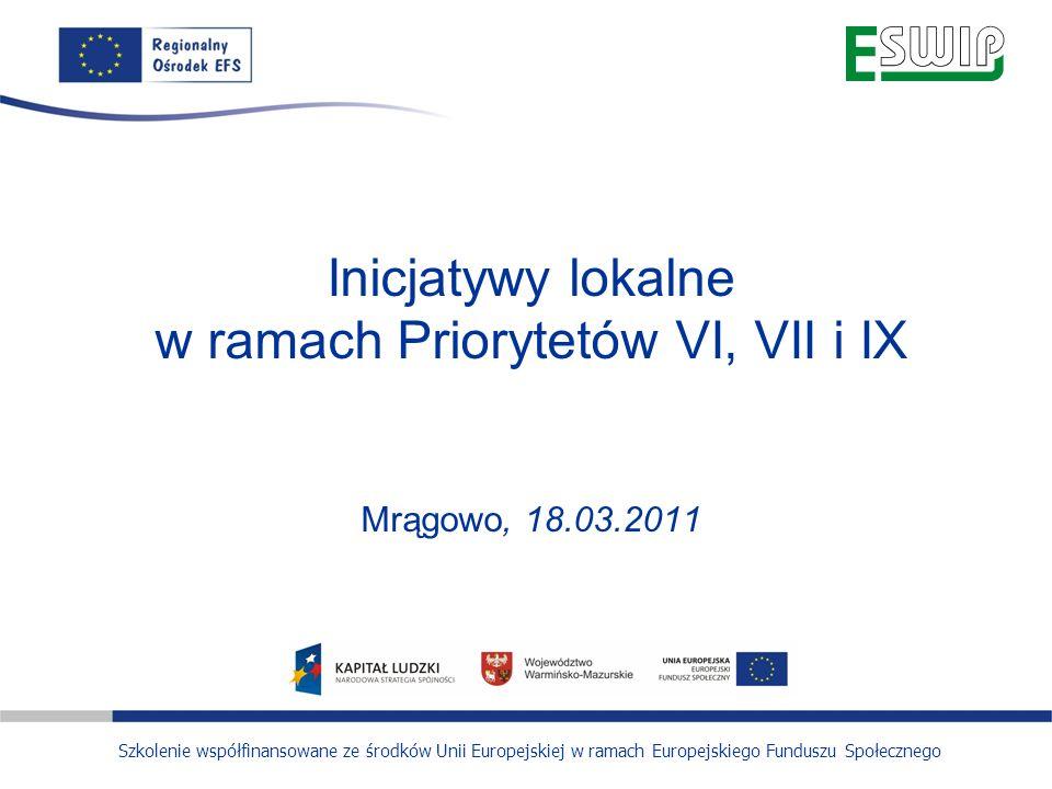 Inicjatywy lokalne w ramach Priorytetów VI, VII i IX Mrągowo, 18.03.2011 Szkolenie współfinansowane ze środków Unii Europejskiej w ramach Europejskiego Funduszu Społecznego