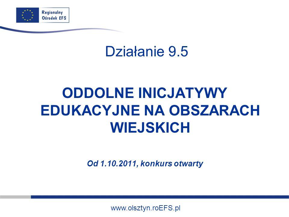 www.olsztyn.roEFS.pl Działanie 9.5 ODDOLNE INICJATYWY EDUKACYJNE NA OBSZARACH WIEJSKICH Od 1.10.2011, konkurs otwarty