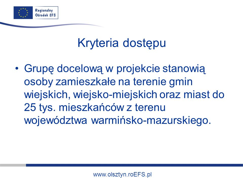 www.olsztyn.roEFS.pl Kryteria dostępu Grupę docelową w projekcie stanowią osoby zamieszkałe na terenie gmin wiejskich, wiejsko-miejskich oraz miast do