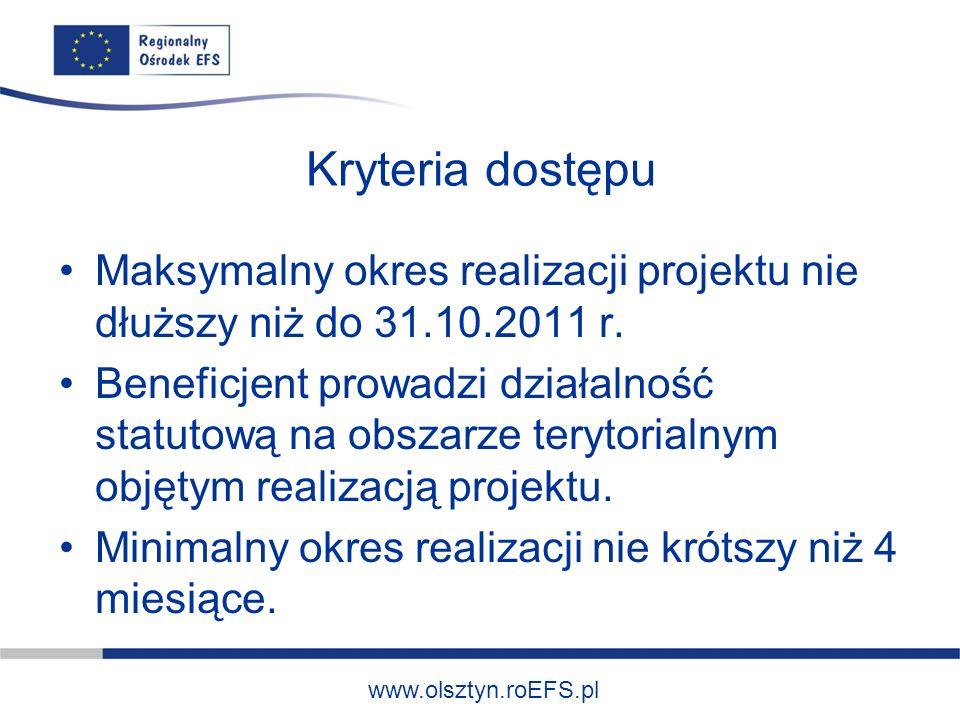 www.olsztyn.roEFS.pl Kryteria dostępu Maksymalny okres realizacji projektu nie dłuższy niż do 31.10.2011 r. Beneficjent prowadzi działalność statutową