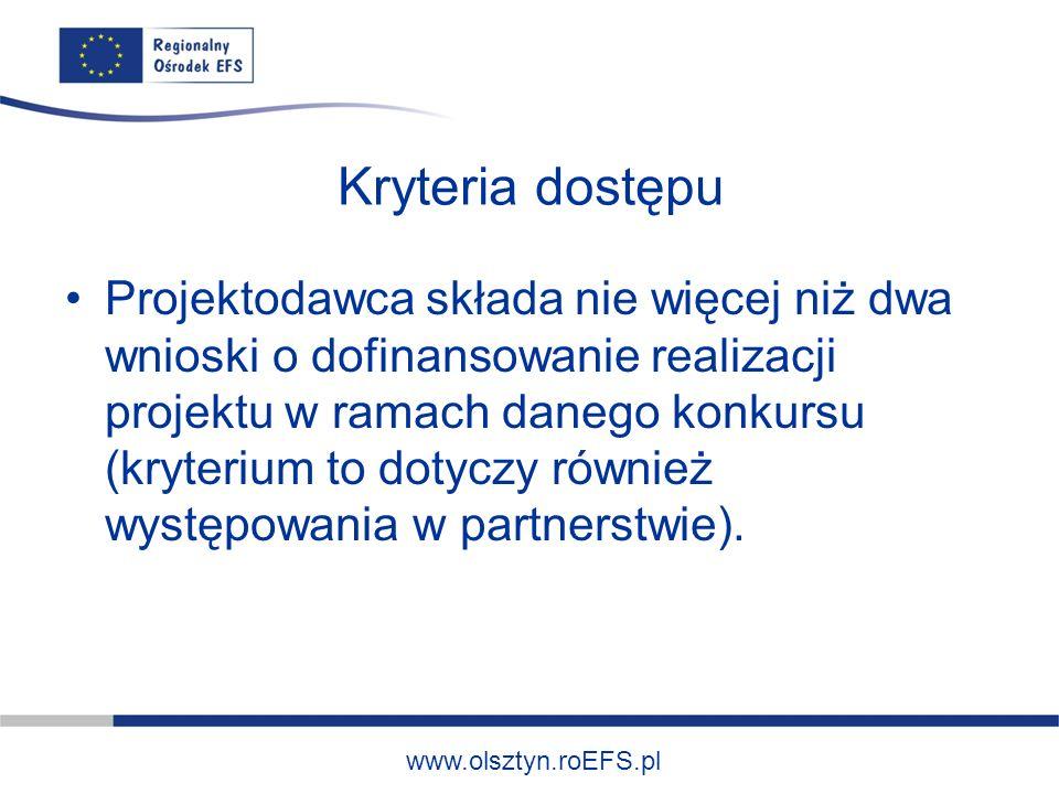 www.olsztyn.roEFS.pl Kryteria dostępu Projektodawca składa nie więcej niż dwa wnioski o dofinansowanie realizacji projektu w ramach danego konkursu (kryterium to dotyczy również występowania w partnerstwie).