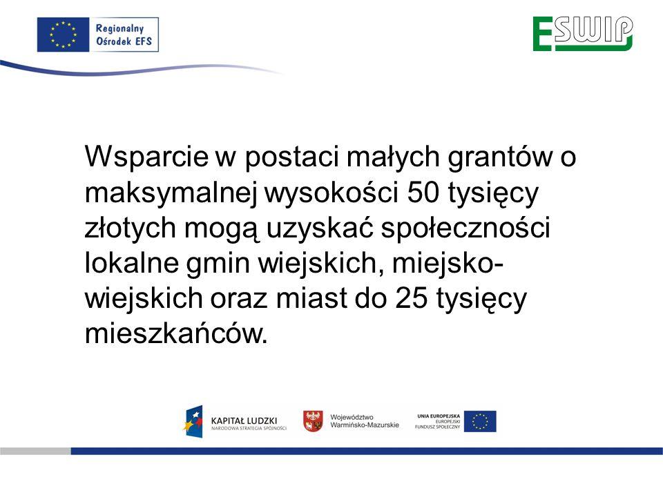 Wsparcie w postaci małych grantów o maksymalnej wysokości 50 tysięcy złotych mogą uzyskać społeczności lokalne gmin wiejskich, miejsko- wiejskich oraz miast do 25 tysięcy mieszkańców.