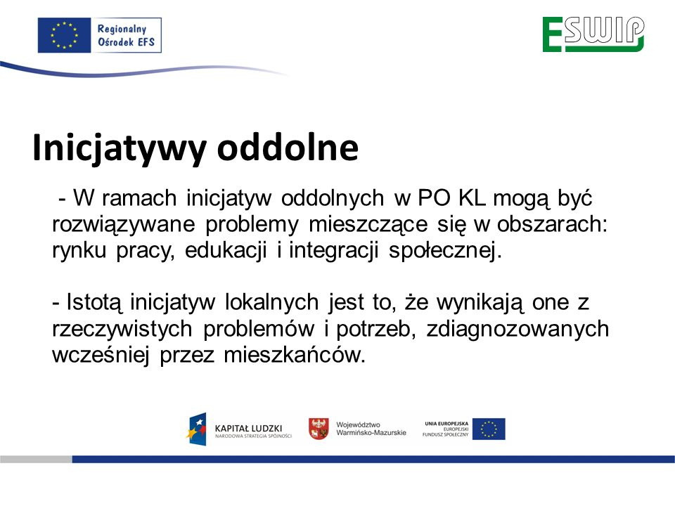 Inicjatywy oddolne - W ramach inicjatyw oddolnych w PO KL mogą być rozwiązywane problemy mieszczące się w obszarach: rynku pracy, edukacji i integracj