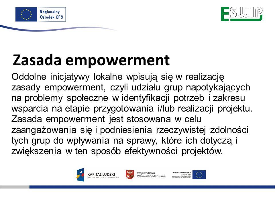 Zasada empowerment Oddolne inicjatywy lokalne wpisują się w realizację zasady empowerment, czyli udziału grup napotykających na problemy społeczne w identyfikacji potrzeb i zakresu wsparcia na etapie przygotowania i/lub realizacji projektu.