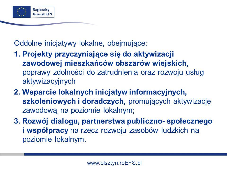 www.olsztyn.roEFS.pl Oddolne inicjatywy lokalne, obejmujące: 1.Projekty przyczyniające się do aktywizacji zawodowej mieszkańców obszarów wiejskich, po
