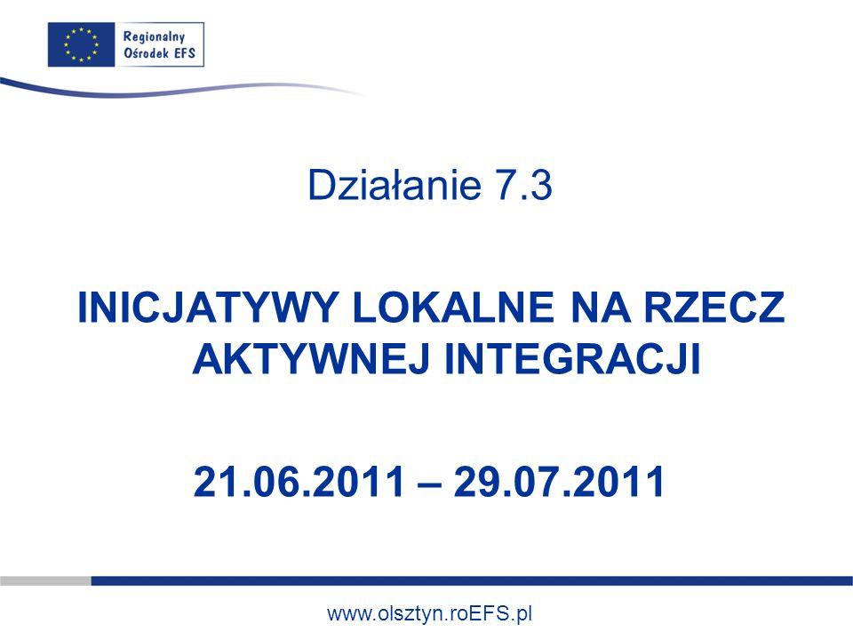 www.olsztyn.roEFS.pl Działanie 7.3 INICJATYWY LOKALNE NA RZECZ AKTYWNEJ INTEGRACJI 21.06.2011 – 29.07.2011
