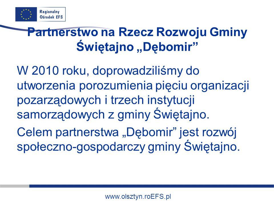 www.olsztyn.roEFS.pl Partnerstwo na Rzecz Rozwoju Gminy Świętajno Dębomir W 2010 roku, doprowadziliśmy do utworzenia porozumienia pięciu organizacji pozarządowych i trzech instytucji samorządowych z gminy Świętajno.