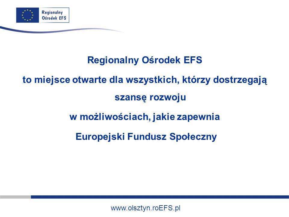 www.olsztyn.roEFS.pl Regionalny Ośrodek EFS to miejsce otwarte dla wszystkich, którzy dostrzegają szansę rozwoju w możliwościach, jakie zapewnia Europejski Fundusz Społeczny
