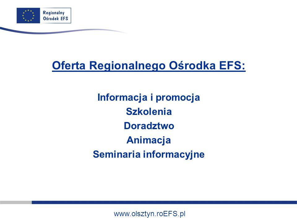 www.olsztyn.roEFS.pl Oferta Regionalnego Ośrodka EFS: Informacja i promocja Szkolenia Doradztwo Animacja Seminaria informacyjne