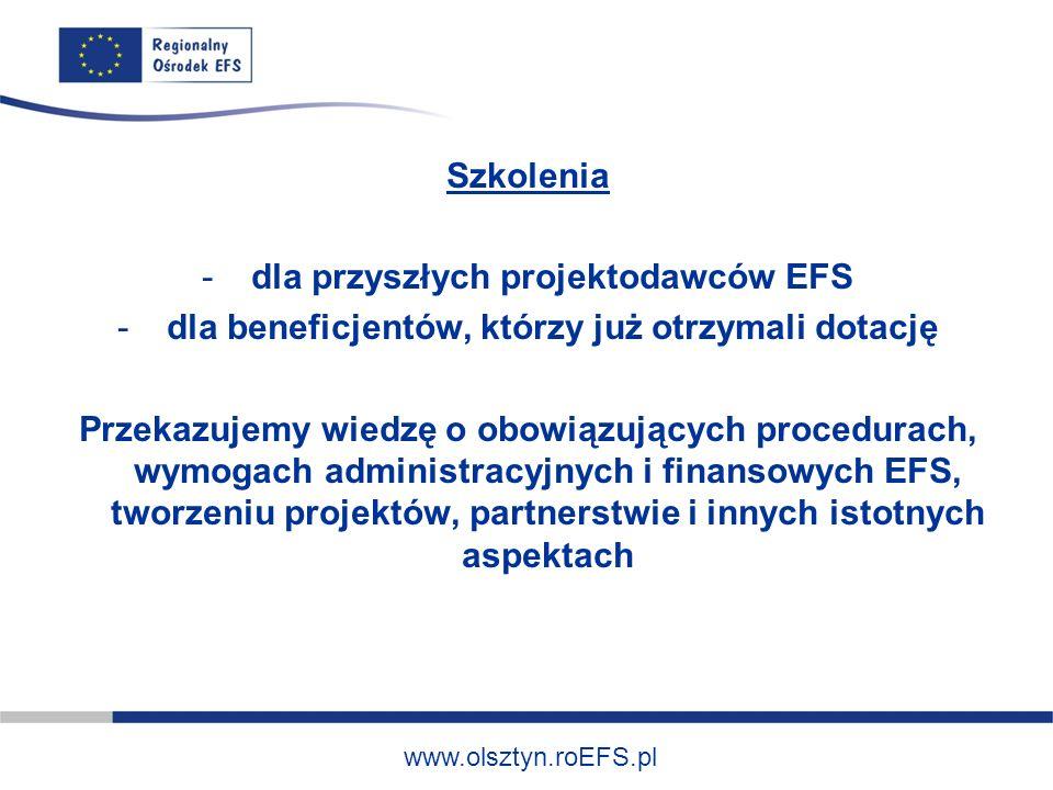 www.olsztyn.roEFS.pl Szkolenia - dla przyszłych projektodawców EFS - dla beneficjentów, którzy już otrzymali dotację Przekazujemy wiedzę o obowiązujących procedurach, wymogach administracyjnych i finansowych EFS, tworzeniu projektów, partnerstwie i innych istotnych aspektach