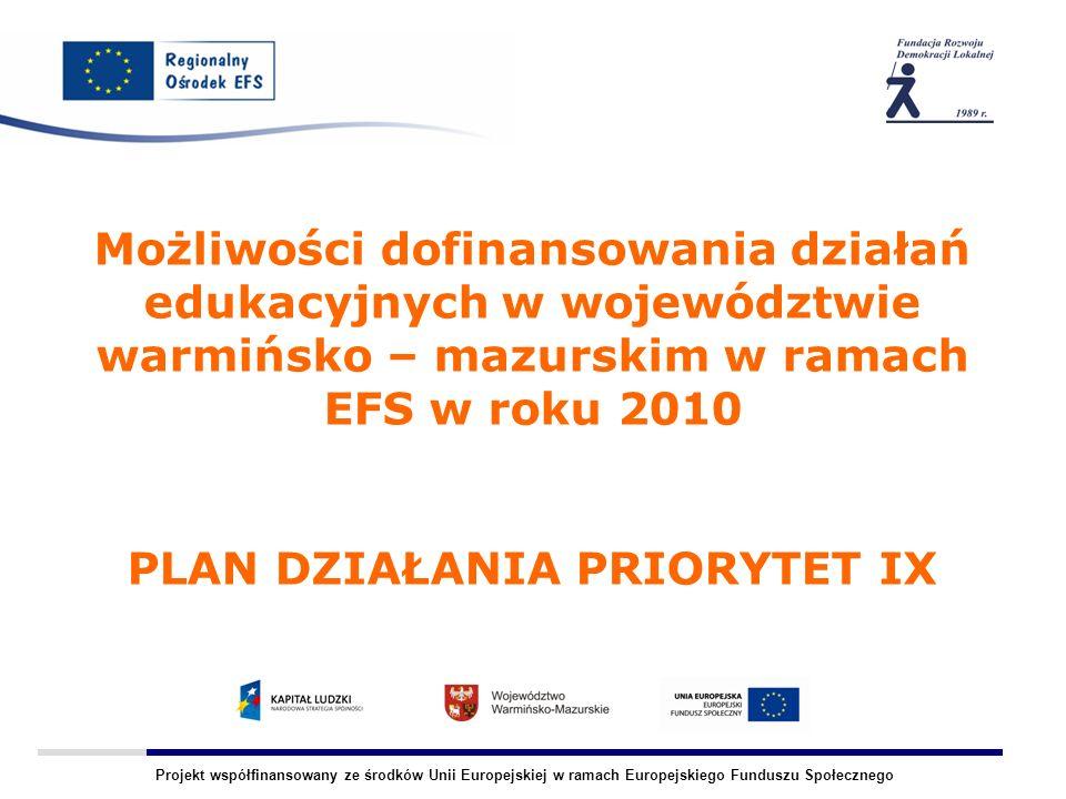 Projekt współfinansowany ze środków Unii Europejskiej w ramach Europejskiego Funduszu Społecznego Możliwości dofinansowania działań edukacyjnych w województwie warmińsko – mazurskim w ramach EFS w roku 2010 PLAN DZIAŁANIA PRIORYTET IX