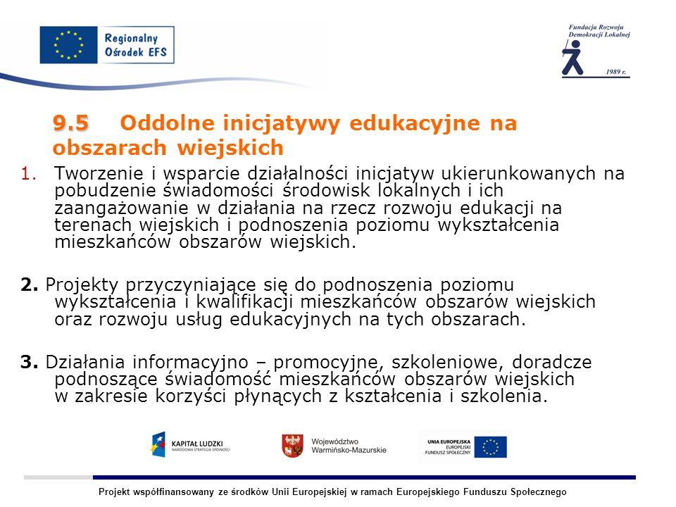Projekt współfinansowany ze środków Unii Europejskiej w ramach Europejskiego Funduszu Społecznego 9.5 9.5 Oddolne inicjatywy edukacyjne na obszarach wiejskich 1.Tworzenie i wsparcie działalności inicjatyw ukierunkowanych na pobudzenie świadomości środowisk lokalnych i ich zaangażowanie w działania na rzecz rozwoju edukacji na terenach wiejskich i podnoszenia poziomu wykształcenia mieszkańców obszarów wiejskich.