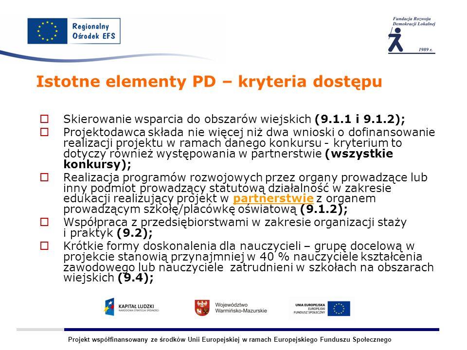 Projekt współfinansowany ze środków Unii Europejskiej w ramach Europejskiego Funduszu Społecznego Istotne elementy PD – kryteria dostępu Skierowanie wsparcia do obszarów wiejskich (9.1.1 i 9.1.2); Projektodawca składa nie więcej niż dwa wnioski o dofinansowanie realizacji projektu w ramach danego konkursu - kryterium to dotyczy również występowania w partnerstwie (wszystkie konkursy); Realizacja programów rozwojowych przez organy prowadzące lub inny podmiot prowadzący statutową działalność w zakresie edukacji realizujący projekt w partnerstwie z organem prowadzącym szkołę/placówkę oświatową (9.1.2); Współpraca z przedsiębiorstwami w zakresie organizacji staży i praktyk (9.2); Krótkie formy doskonalenia dla nauczycieli – grupę docelową w projekcie stanowią przynajmniej w 40 % nauczyciele kształcenia zawodowego lub nauczyciele zatrudnieni w szkołach na obszarach wiejskich (9.4);