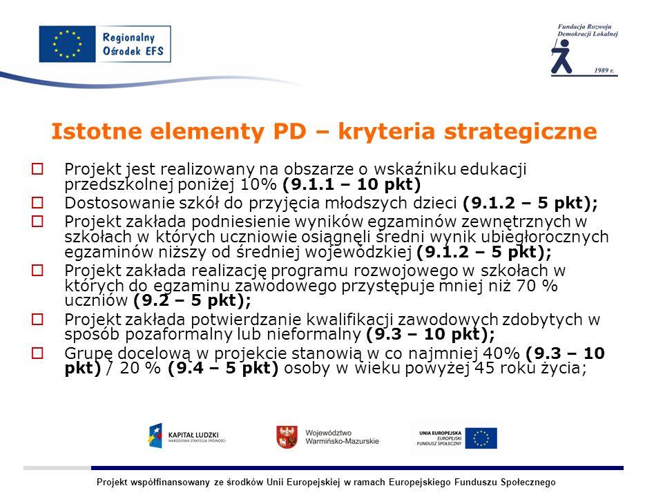 Projekt współfinansowany ze środków Unii Europejskiej w ramach Europejskiego Funduszu Społecznego Istotne elementy PD – kryteria strategiczne Projekt jest realizowany na obszarze o wskaźniku edukacji przedszkolnej poniżej 10% (9.1.1 – 10 pkt) Dostosowanie szkół do przyjęcia młodszych dzieci (9.1.2 – 5 pkt); Projekt zakłada podniesienie wyników egzaminów zewnętrznych w szkołach w których uczniowie osiągnęli średni wynik ubiegłorocznych egzaminów niższy od średniej wojewódzkiej (9.1.2 – 5 pkt); Projekt zakłada realizację programu rozwojowego w szkołach w których do egzaminu zawodowego przystępuje mniej niż 70 % uczniów (9.2 – 5 pkt); Projekt zakłada potwierdzanie kwalifikacji zawodowych zdobytych w sposób pozaformalny lub nieformalny (9.3 – 10 pkt); Grupę docelową w projekcie stanowią w co najmniej 40% (9.3 – 10 pkt) / 20 % (9.4 – 5 pkt) osoby w wieku powyżej 45 roku życia;