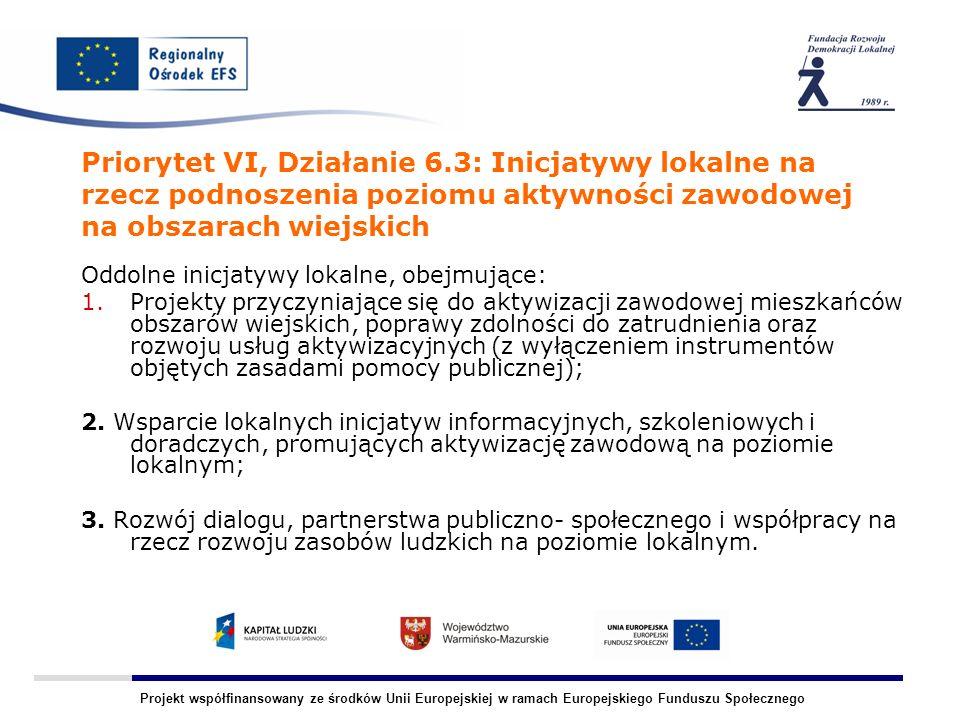 Projekt współfinansowany ze środków Unii Europejskiej w ramach Europejskiego Funduszu Społecznego Priorytet VI, Działanie 6.3: Inicjatywy lokalne na rzecz podnoszenia poziomu aktywności zawodowej na obszarach wiejskich Oddolne inicjatywy lokalne, obejmujące: 1.Projekty przyczyniające się do aktywizacji zawodowej mieszkańców obszarów wiejskich, poprawy zdolności do zatrudnienia oraz rozwoju usług aktywizacyjnych (z wyłączeniem instrumentów objętych zasadami pomocy publicznej); 2.