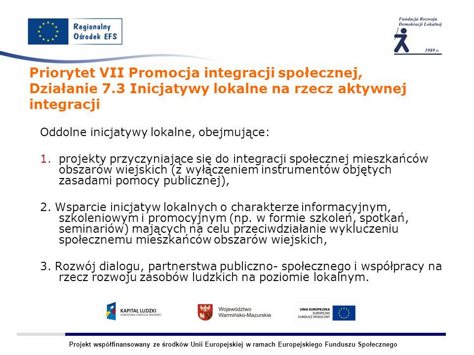 Projekt współfinansowany ze środków Unii Europejskiej w ramach Europejskiego Funduszu Społecznego Priorytet VII Promocja integracji społecznej, Działanie 7.3 Inicjatywy lokalne na rzecz aktywnej integracji Oddolne inicjatywy lokalne, obejmujące: 1.projekty przyczyniające się do integracji społecznej mieszkańców obszarów wiejskich (z wyłączeniem instrumentów objętych zasadami pomocy publicznej), 2.