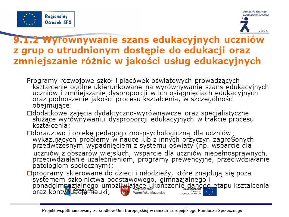 Projekt współfinansowany ze środków Unii Europejskiej w ramach Europejskiego Funduszu Społecznego 9.1.2 9.1.2 Wyrównywanie szans edukacyjnych uczniów z grup o utrudnionym dostępie do edukacji oraz zmniejszanie różnic w jakości usług edukacyjnych Programy rozwojowe szkół i placówek oświatowych prowadzących kształcenie ogólne ukierunkowane na wyrównywanie szans edukacyjnych uczniów i zmniejszanie dysproporcji w ich osiągnięciach edukacyjnych oraz podnoszenie jakości procesu kształcenia, w szczególności obejmujące: dodatkowe zajęcia dydaktyczno-wyrównawcze oraz specjalistyczne służące wyrównywaniu dysproporcji edukacyjnych w trakcie procesu kształcenia; doradztwo i opiekę pedagogiczno-psychologiczną dla uczniów wykazujących problemy w nauce lub z innych przyczyn zagroŜonych przedwczesnym wypadnięciem z systemu oświaty (np.