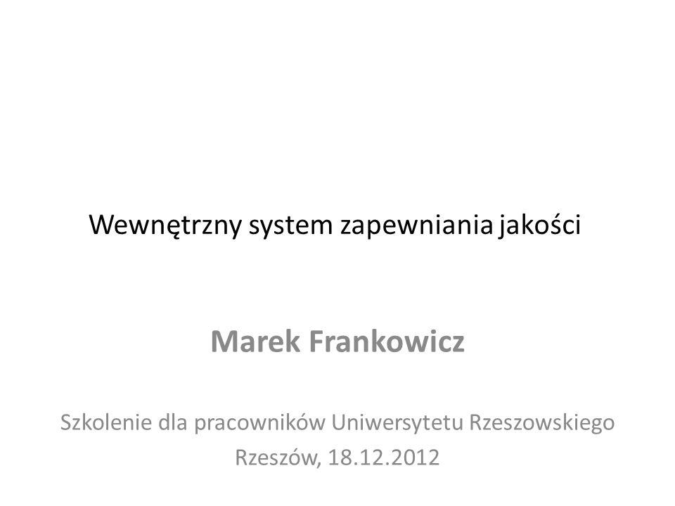 Wewnętrzny system zapewniania jakości Marek Frankowicz Szkolenie dla pracowników Uniwersytetu Rzeszowskiego Rzeszów, 18.12.2012