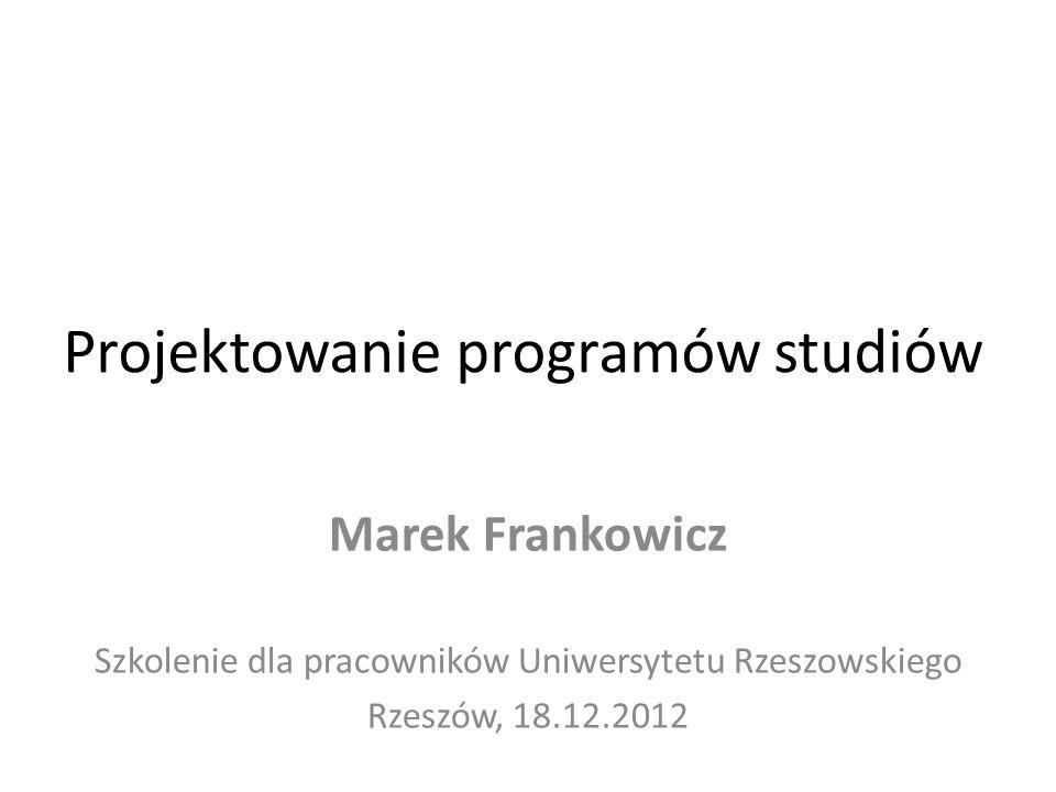 Projektowanie programów studiów Marek Frankowicz Szkolenie dla pracowników Uniwersytetu Rzeszowskiego Rzeszów, 18.12.2012
