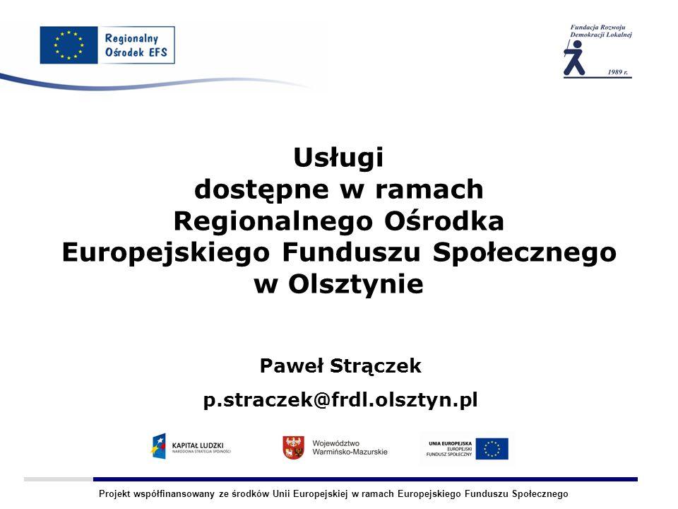 Projekt współfinansowany ze środków Unii Europejskiej w ramach Europejskiego Funduszu Społecznego Usługi dostępne w ramach Regionalnego Ośrodka Europejskiego Funduszu Społecznego w Olsztynie Paweł Strączek p.straczek@frdl.olsztyn.pl