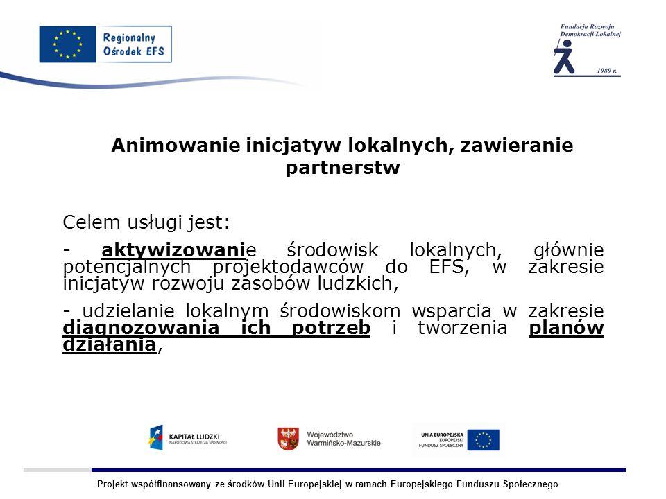 Projekt współfinansowany ze środków Unii Europejskiej w ramach Europejskiego Funduszu Społecznego Animowanie inicjatyw lokalnych, zawieranie partnerstw Celem usługi jest: - aktywizowanie środowisk lokalnych, głównie potencjalnych projektodawców do EFS, w zakresie inicjatyw rozwoju zasobów ludzkich, - udzielanie lokalnym środowiskom wsparcia w zakresie diagnozowania ich potrzeb i tworzenia planów działania,