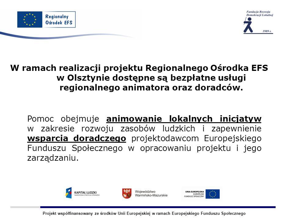 Projekt współfinansowany ze środków Unii Europejskiej w ramach Europejskiego Funduszu Społecznego Obszar działania Regionalnego Ośrodka EFS - Olsztyn: -Miasto Olsztyn Powiaty: - działdowski - nidzicki -mrągowski -olsztyński - szczycieński