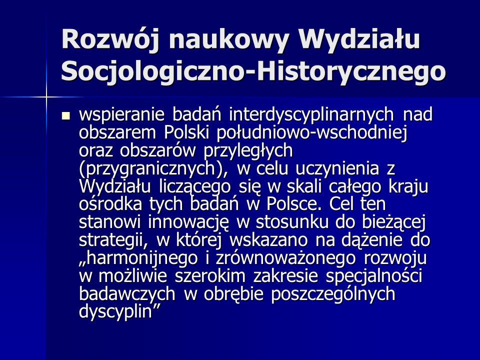 Rozwój naukowy Wydziału Socjologiczno-Historycznego wspieranie badań interdyscyplinarnych nad obszarem Polski południowo-wschodniej oraz obszarów przyległych (przygranicznych), w celu uczynienia z Wydziału liczącego się w skali całego kraju ośrodka tych badań w Polsce.