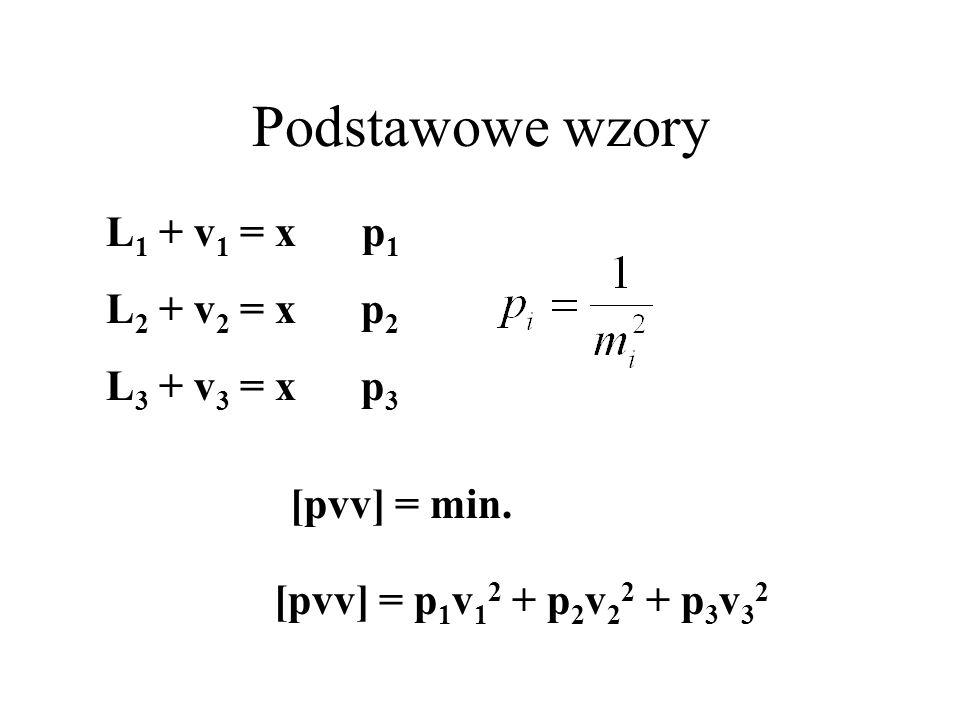 Podstawowe wzory L 1 + v 1 = x p 1 L 2 + v 2 = x p 2 L 3 + v 3 = x p 3 [pvv] = p 1 v 1 2 + p 2 v 2 2 + p 3 v 3 2 [pvv] = min.