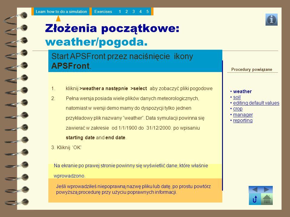 U Learn how to do a simulationExercises12345 Złożenia początkowe: weather/pogoda. Start APSFront przez naciśnięcie ikony APSFront. 1.kliknij >weather