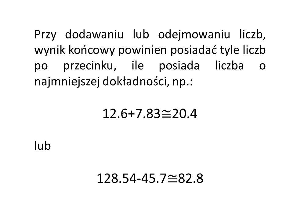 Przy dodawaniu lub odejmowaniu liczb, wynik końcowy powinien posiadać tyle liczb po przecinku, ile posiada liczba o najmniejszej dokładności, np.: 12.6+7.83 20.4 lub 128.54-45.7 82.8