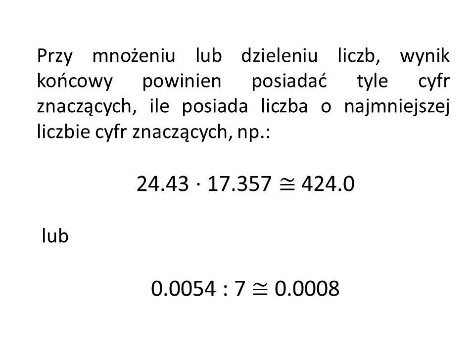 Przy mnożeniu lub dzieleniu liczb, wynik końcowy powinien posiadać tyle cyfr znaczących, ile posiada liczba o najmniejszej liczbie cyfr znaczących, np.: 24.43 · 17.357 424.0 lub 0.0054 : 7 0.0008