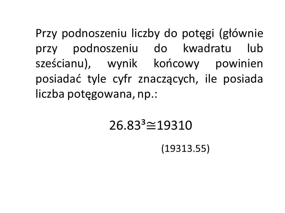 Przy podnoszeniu liczby do potęgi (głównie przy podnoszeniu do kwadratu lub sześcianu), wynik końcowy powinien posiadać tyle cyfr znaczących, ile posiada liczba potęgowana, np.: 26.83³ 19310 (19313.55)