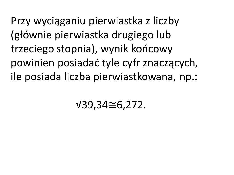 Przy wyciąganiu pierwiastka z liczby (głównie pierwiastka drugiego lub trzeciego stopnia), wynik końcowy powinien posiadać tyle cyfr znaczących, ile posiada liczba pierwiastkowana, np.: 39,34 6,272.