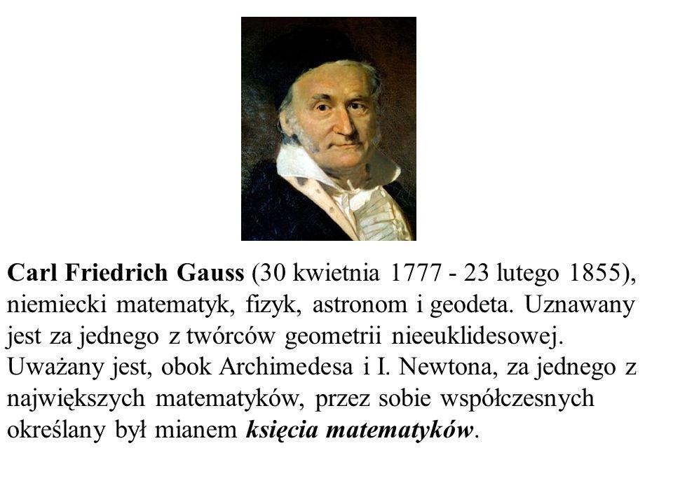 Carl Friedrich Gauss (30 kwietnia 1777 - 23 lutego 1855), niemiecki matematyk, fizyk, astronom i geodeta. Uznawany jest za jednego z twórców geometrii