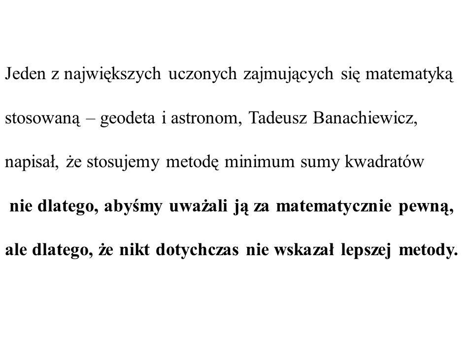 Jeden z największych uczonych zajmujących się matematyką stosowaną – geodeta i astronom, Tadeusz Banachiewicz, napisał, że stosujemy metodę minimum su