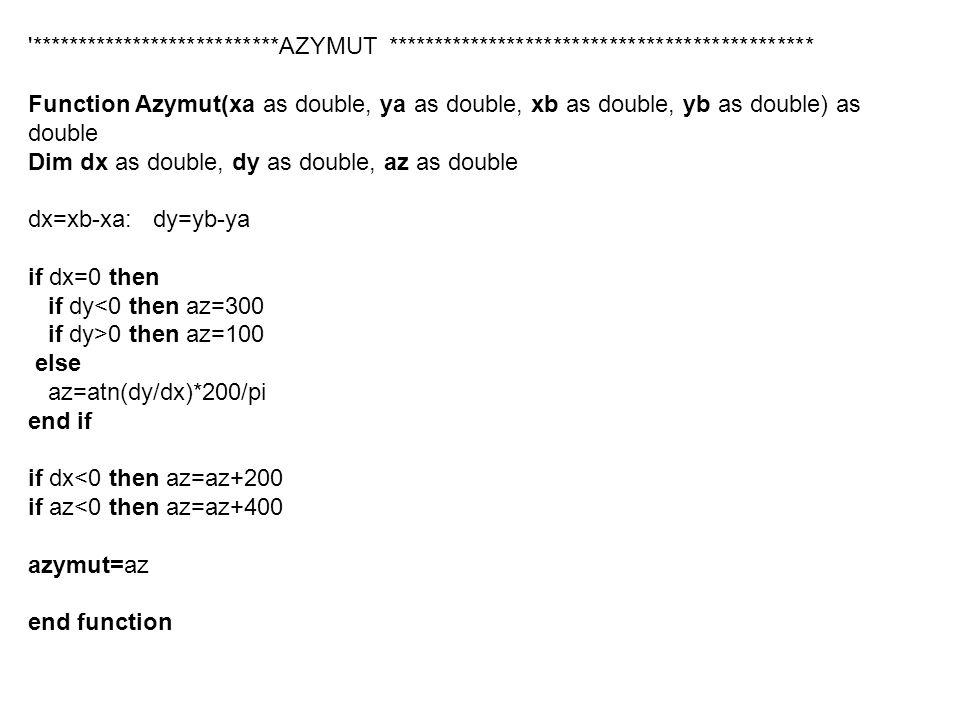 ***************************AZYMUT ********************************************** Function Azymut(xa as double, ya as double, xb as double, yb as double) as double Dim dx as double, dy as double, az as double dx=xb-xa: dy=yb-ya if dx=0 then if dy<0 then az=300 if dy>0 then az=100 else az=atn(dy/dx)*200/pi end if if dx<0 then az=az+200 if az<0 then az=az+400 azymut=az end function