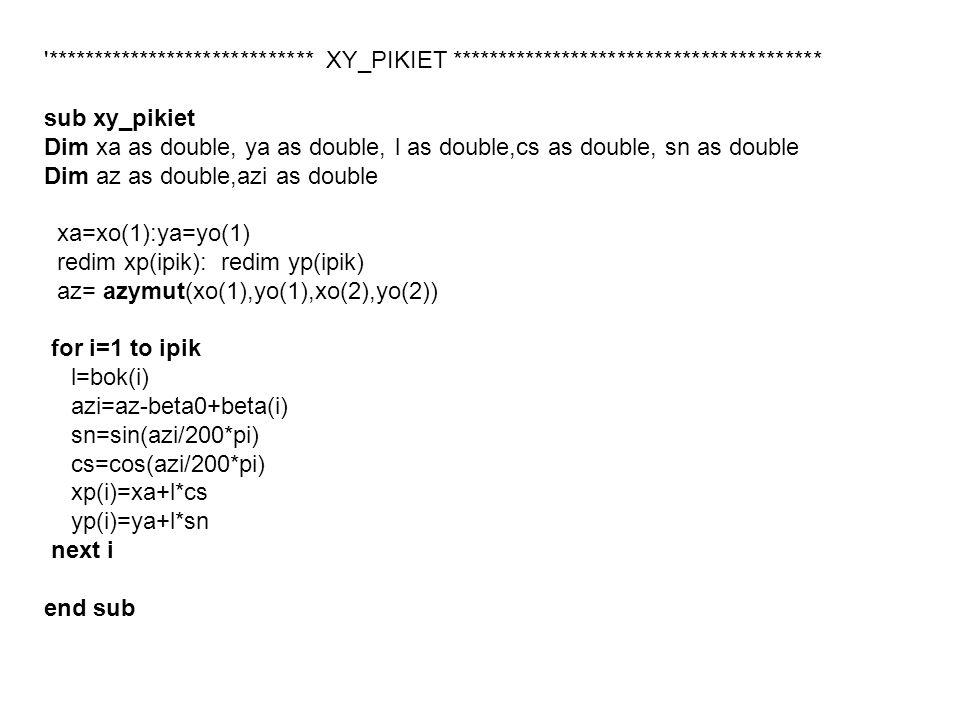 ***************************** XY_PIKIET **************************************** sub xy_pikiet Dim xa as double, ya as double, l as double,cs as double, sn as double Dim az as double,azi as double xa=xo(1):ya=yo(1) redim xp(ipik): redim yp(ipik) az= azymut(xo(1),yo(1),xo(2),yo(2)) for i=1 to ipik l=bok(i) azi=az-beta0+beta(i) sn=sin(azi/200*pi) cs=cos(azi/200*pi) xp(i)=xa+l*cs yp(i)=ya+l*sn next i end sub