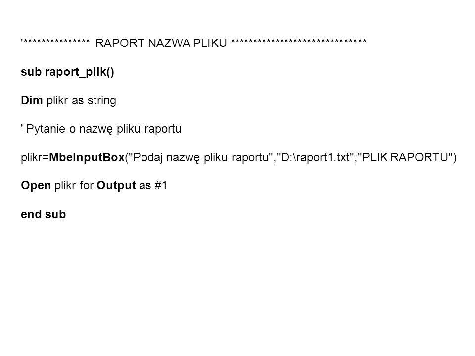 *************** RAPORT NAZWA PLIKU ****************************** sub raport_plik() Dim plikr as string Pytanie o nazwę pliku raportu plikr=MbeInputBox( Podaj nazwę pliku raportu , D:\raport1.txt , PLIK RAPORTU ) Open plikr for Output as #1 end sub