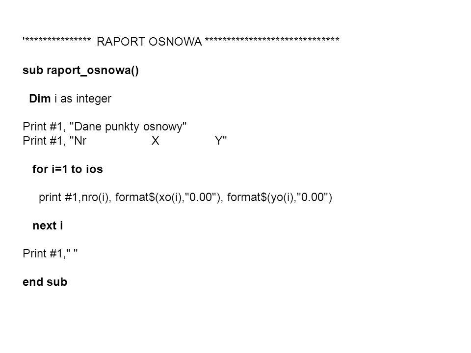 *************** RAPORT OSNOWA ****************************** sub raport_osnowa() Dim i as integer Print #1, Dane punkty osnowy Print #1, Nr X Y for i=1 to ios print #1,nro(i), format$(xo(i), 0.00 ), format$(yo(i), 0.00 ) next i Print #1, end sub