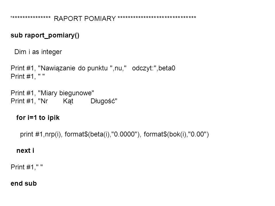 *************** RAPORT POMIARY ****************************** sub raport_pomiary() Dim i as integer Print #1, Nawiązanie do punktu ,nu, odczyt: ,beta0 Print #1, Print #1, Miary biegunowe Print #1, Nr Kąt Długość for i=1 to ipik print #1,nrp(i), format$(beta(i), 0.0000 ), format$(bok(i), 0.00 ) next i Print #1, end sub