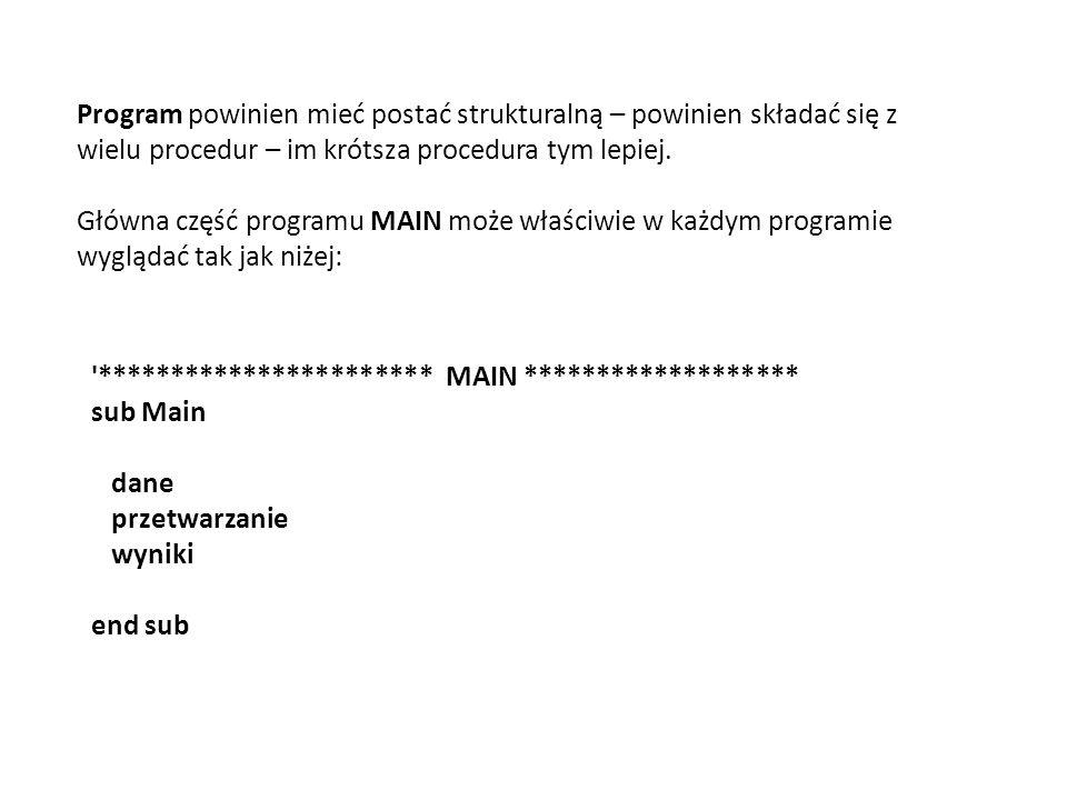 *********************** MAIN ******************* sub Main dane przetwarzanie wyniki end sub Program powinien mieć postać strukturalną – powinien składać się z wielu procedur – im krótsza procedura tym lepiej.